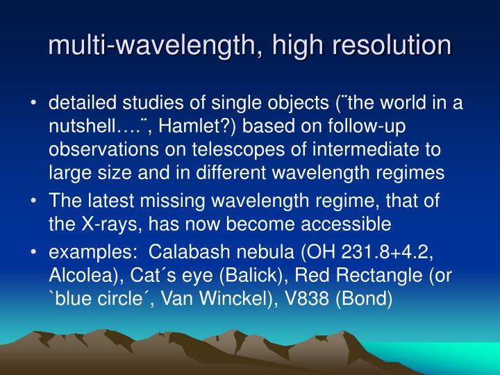 multi-wavelength, high resolution
