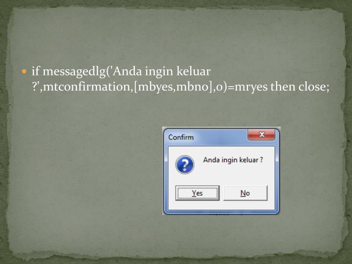 if messagedlg('Anda ingin keluar ?',mtconfirmation,[mbyes,mbno],0)=mryes then