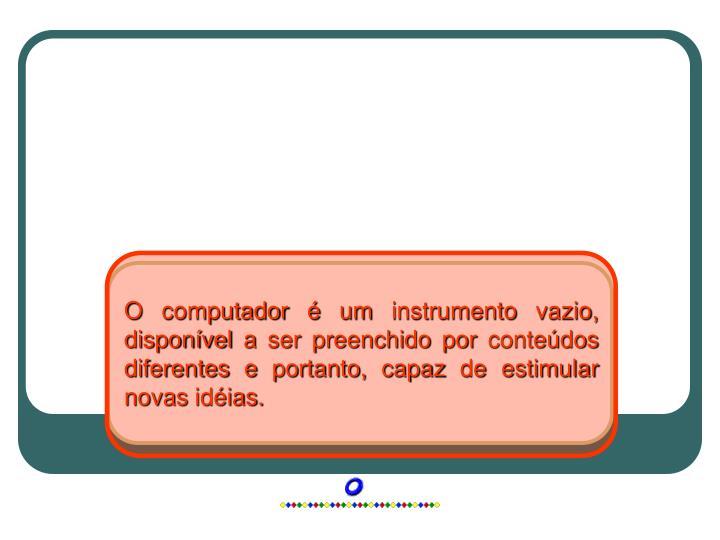 O computador é um instrumento vazio, disponível a ser preenchido por conteúdos diferentes e portanto, capaz de estimular novas idéias.