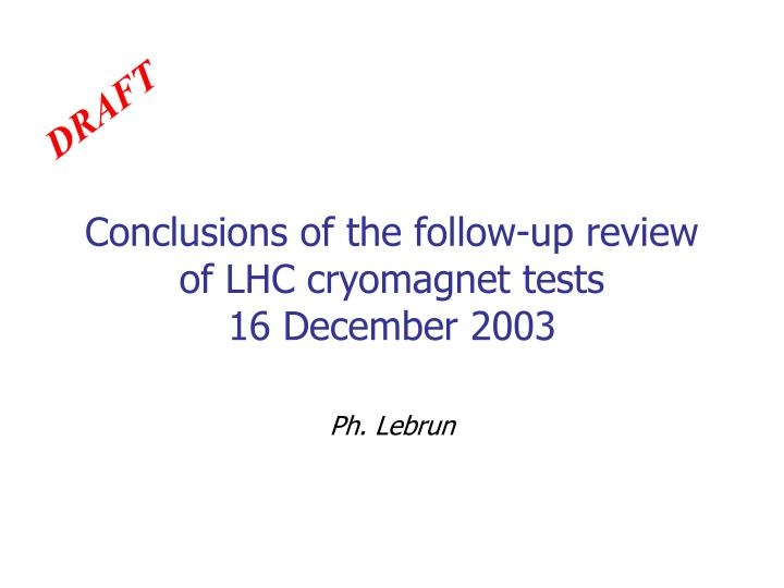Conclusions of the follow up review of lhc cryomagnet tests 16 december 2003