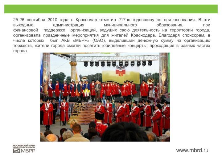 25-26 сентября 2010 года г. Краснодар отметил 217-ю годовщину со дня основания. В эти выходные администрация муниципального образования, при финансовой поддержке организаций, ведущих свою деятельность на территории города, организовала праздничные мероприятия для жителей Краснодара. Благодаря спонсорам, в числе которых был АКБ «МБРР» (ОАО), выделивший денежную сумму на организацию торжеств, жители города смогли посетить юбилейные концерты, проходящие в разных частях города.