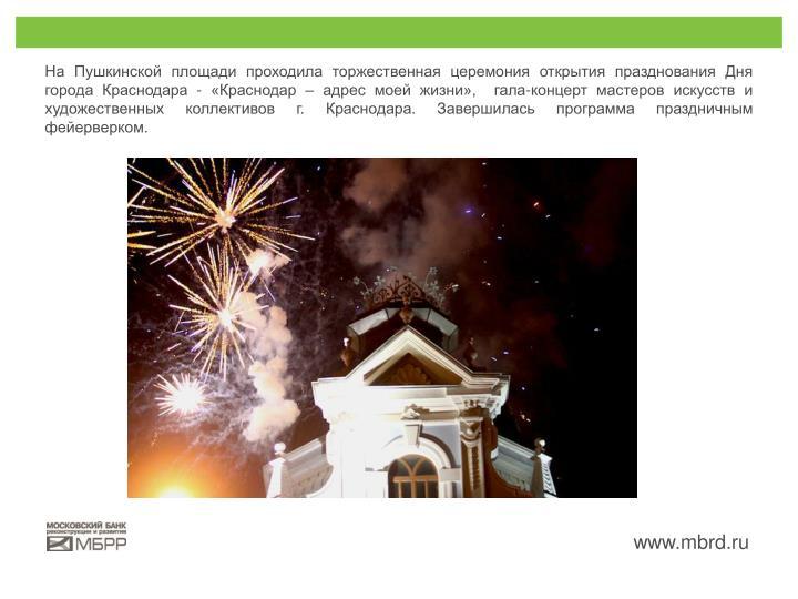На Пушкинской площади проходила торжественная церемония открытия празднования Дня города Краснодара - «Краснодар – адрес моей жизни», гала-концерт мастеров искусств и художественных коллективов г. Краснодара. Завершилась программа праздничным фейерверком.