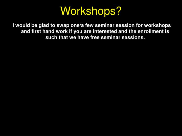 I would be glad to swap one/a few seminar session for workshops and first hand work if you are interested and the enrollment is such that we have free seminar sessions.