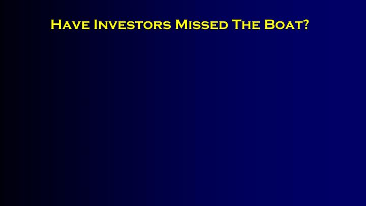 Have Investors Missed The Boat?