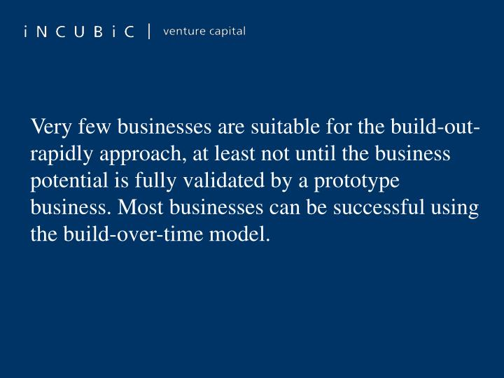 Very few businesses are suitable for the build-out-rapidly approach, at least not until the business potential is fully validated by a prototype business. Most businesses can be successful using the build-over-time model.