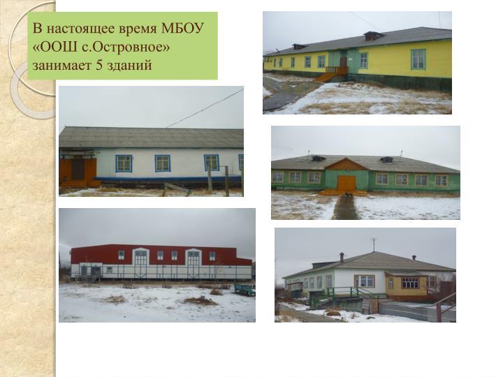 В настоящее время МБОУ «ООШ с.Островное» занимает 5 зданий