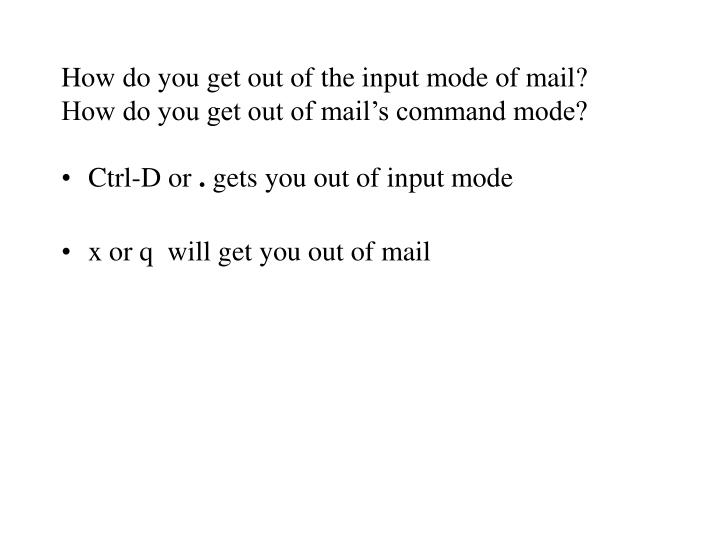 How do you get out of the input mode of mail how do you get out of mail s command mode