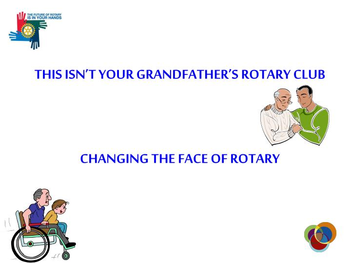 THIS ISN'T YOUR GRANDFATHER'S ROTARY CLUB