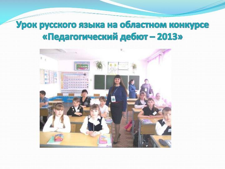 Урок русского языка на областном конкурсе «Педагогический дебют – 2013»