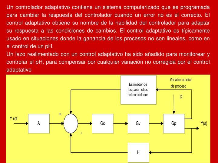 Un controlador adaptativo contiene un sistema computarizado que es programada para cambiar la respuesta del controlador cuando un error no es el correcto. El control adaptativo obtiene su nombre de la habilidad del controlador para adaptar su respuesta a las condiciones de cambios. El control adaptativo es típicamente usado en situaciones donde la ganancia de los procesos no son lineales, como en el control de un pH.