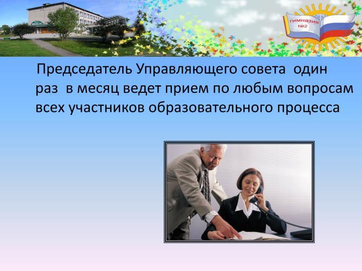 Председатель Управляющего совета  один раз в месяц ведет прием по любым вопросам всех участников образовательного процесса