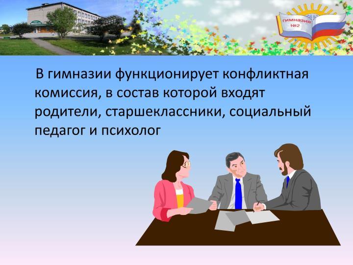 В гимназии функционирует конфликтная комиссия, в состав которой входят родители, старшеклассники, социальный педагог и психолог