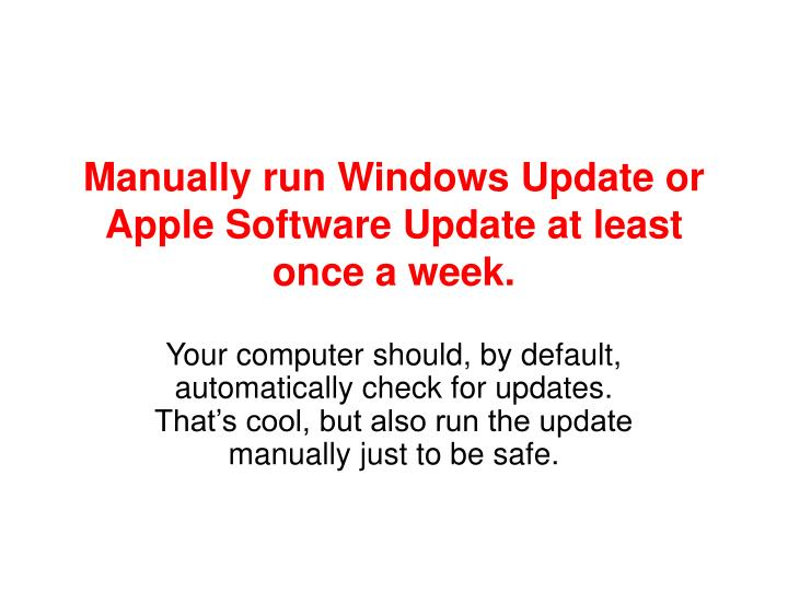 Manually run Windows Update or Apple Software Update at least once a week.