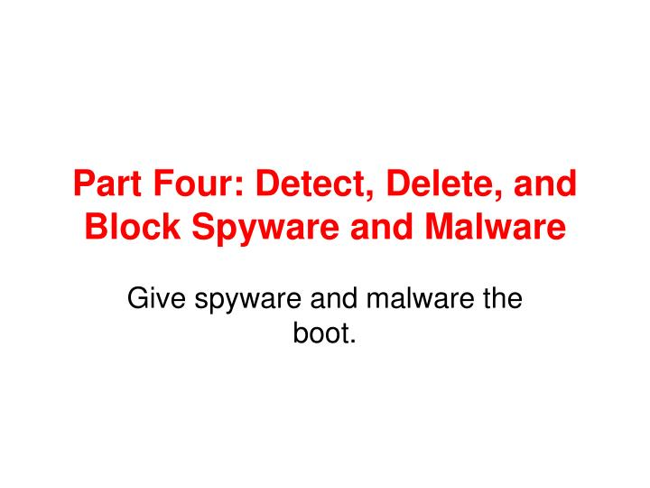 Part Four: Detect, Delete, and Block Spyware and Malware