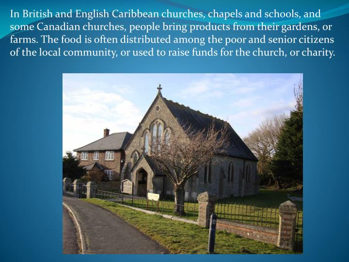 In British and English Caribbean churches, chapels and schools, and some Canadian churches, people bring products from their gardens, or farms. The food is often distributed among the poor and senior citizens of the local community, or used to raise funds for the church, or charity.