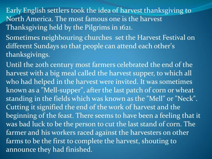 Early English settlers took the idea of harvest thanksgiving to North America. The most famous one is the harvest Thanksgiving held by the Pilgrims in 1621.