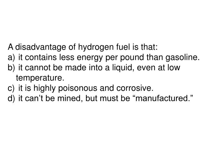 A disadvantage of hydrogen fuel is that: