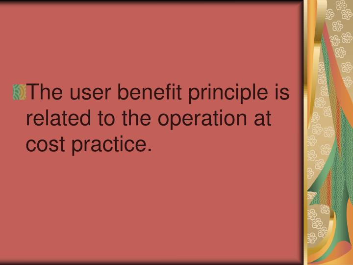 The user benefit principle is related to the operation at cost practice.