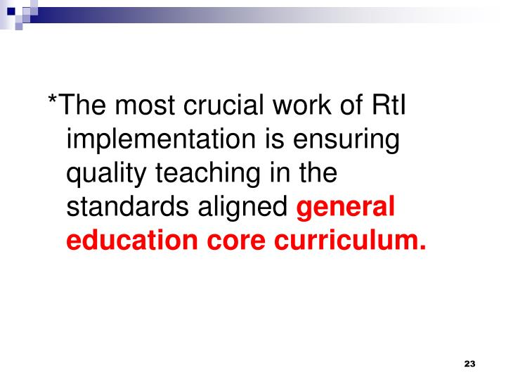 *The most crucial work of RtI implementation is ensuring quality teaching in the standards aligned