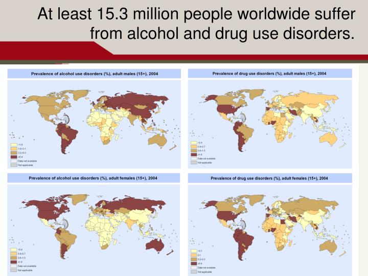 At least 15.3 million people worldwide suffer from alcohol and drug use disorders.