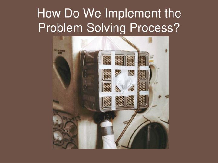 How Do We Implement the Problem Solving Process?