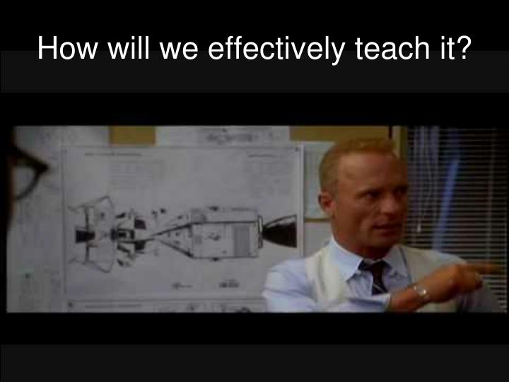 How will we effectively teach it?