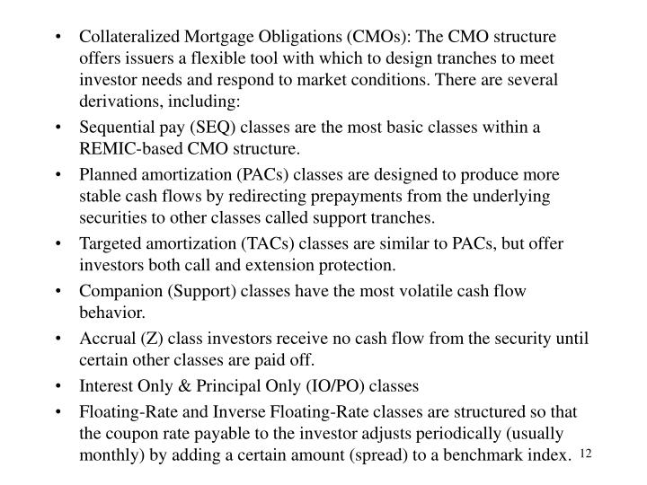 Collateralized Mortgage Obligations (CMOs): The CMO structure offers issuers a flexible tool with which to design tranches to meet investor needs and respond to market conditions. There are several derivations, including: