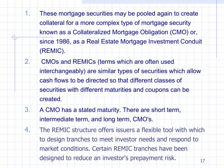 These mortgage securities may be pooled again to create collateral for a more complex type of mortgage security known as a Collateralized Mortgage Obligation (CMO) or, since 1986, as a Real Estate Mortgage Investment Conduit (REMIC).
