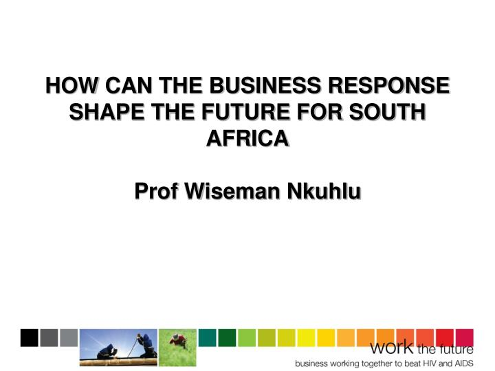 HOW CAN THE BUSINESS RESPONSE SHAPE THE FUTURE FOR SOUTH AFRICA