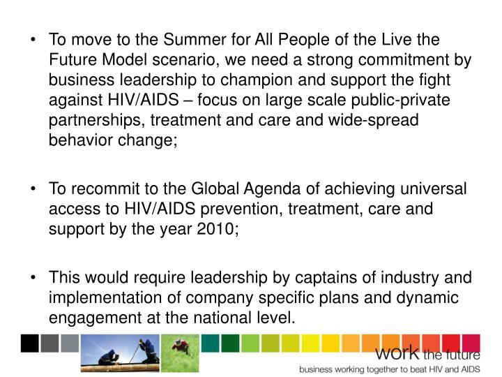 To move to the Summer for All People of the Live the Future Model scenario, we need a strong commitment by business leadership to champion and support the fight against HIV/AIDS – focus on large scale public-private partnerships, treatment and care and wide-spread behavior change;