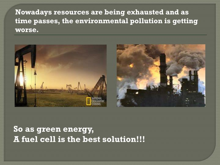Nowadays resources are being exhausted and as time passes, the environmental pollution is getting worse.