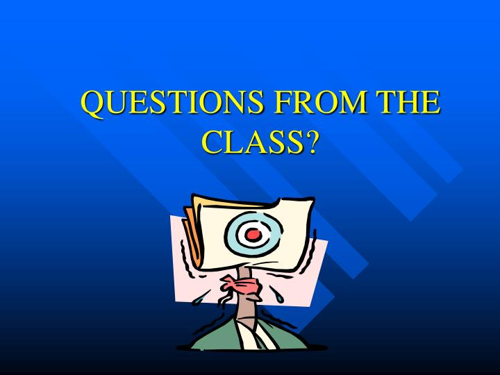 QUESTIONS FROM THE CLASS?