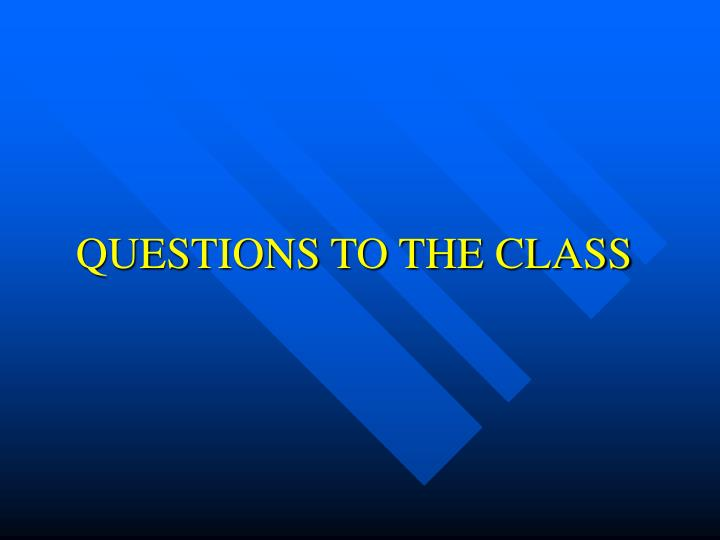QUESTIONS TO THE CLASS