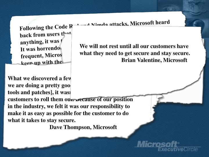 """Following the Code Red and Nimda attacks, Microsoft heard back from users that they were just sick of this.  More than anything, it was the huge impact Code Red had on IIS users. It was horrendous…The problem is these patches are so frequent, Microsoft is adding to its resources to make sure you keep up with them. But my major issue is making the product better."""""""