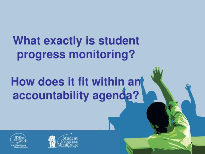 What exactly is student progress monitoring how does it fit within an accountability agenda