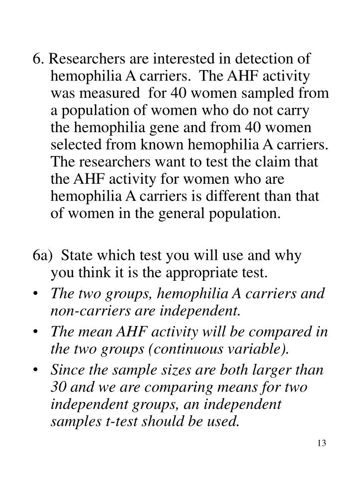 6. Researchers are interested in detection of hemophilia A carriers.  The AHF activity was measured  for 40 women sampled from a population of women who do not carry the hemophilia gene and from 40 women selected from known hemophilia A carriers.  The researchers want to test the claim that the AHF activity for women who are hemophilia A carriers is different than that of women in the general population.