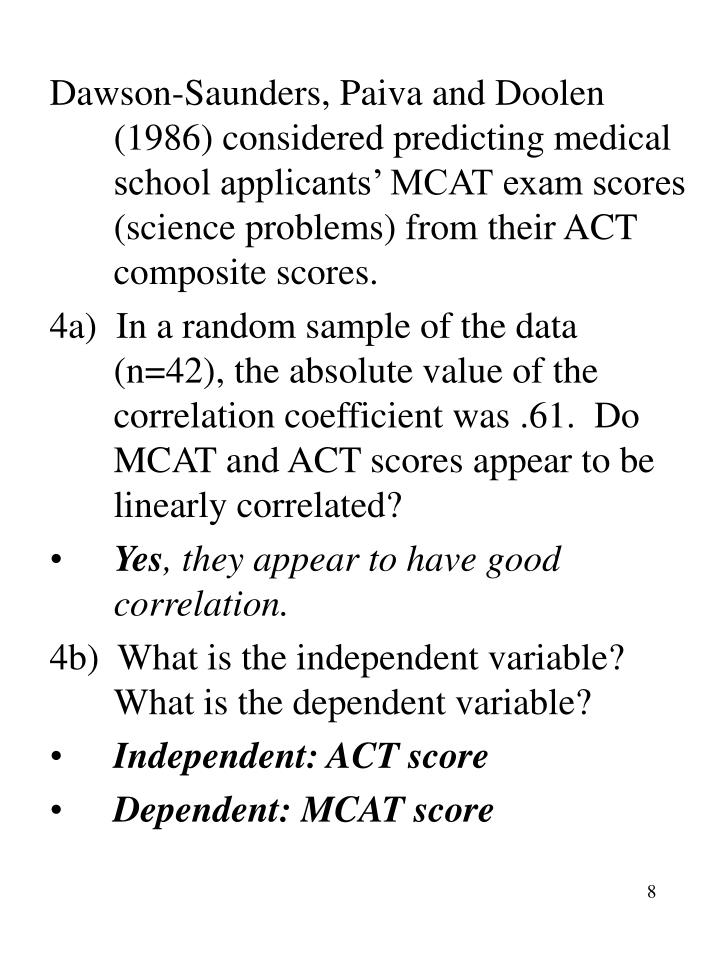 Dawson-Saunders, Paiva and Doolen (1986) considered predicting medical school applicants' MCAT exam scores (science problems) from their ACT composite scores.