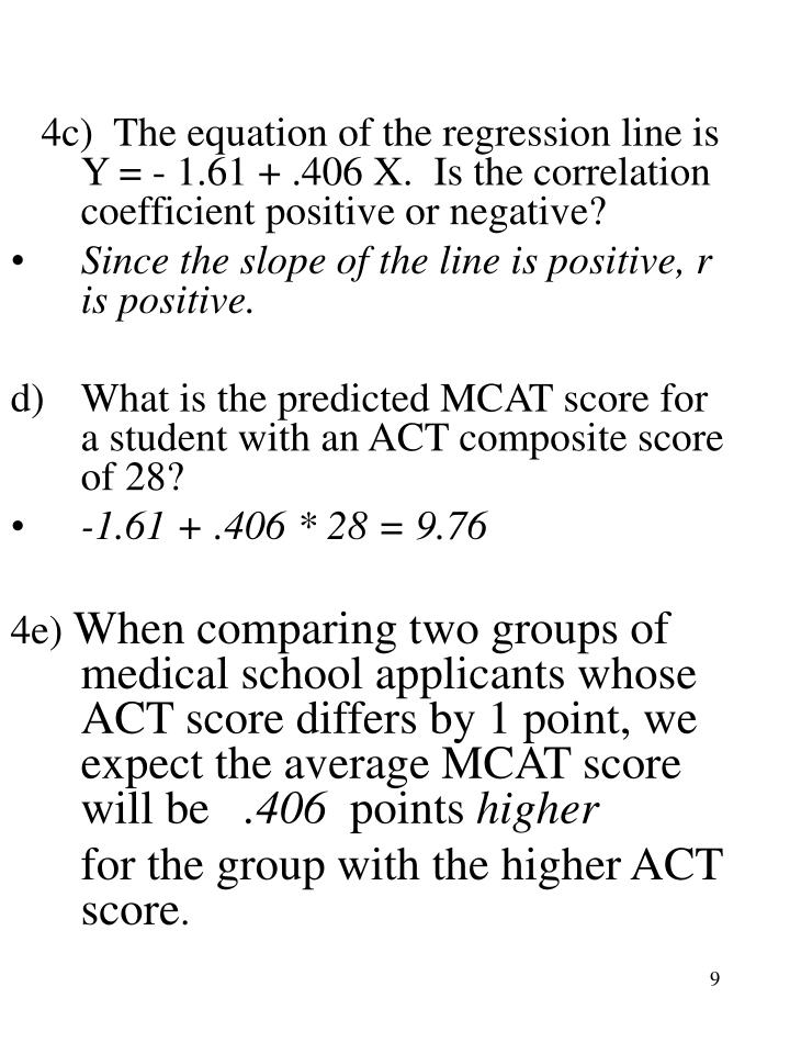4c)  The equation of the regression line is Y = - 1.61 + .406 X.  Is the correlation coefficient positive or negative?