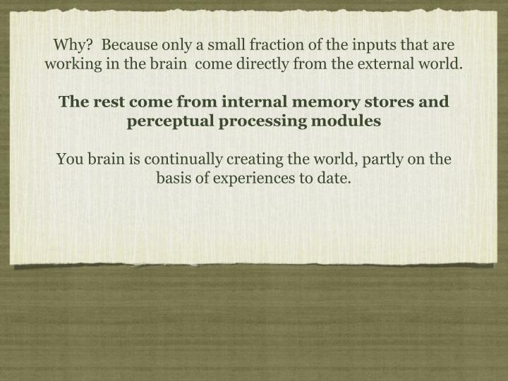 Why?  Because only a small fraction of the inputs that are working in the brain  come directly from the external world.