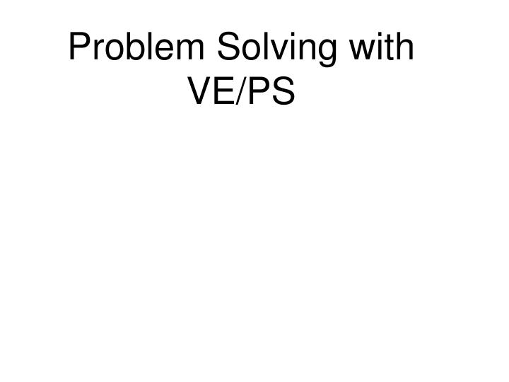 Problem Solving with VE/PS
