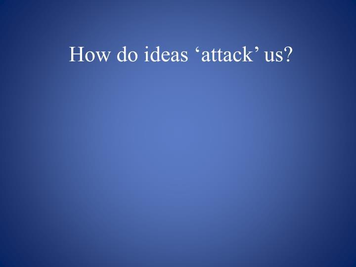 How do ideas 'attack' us?