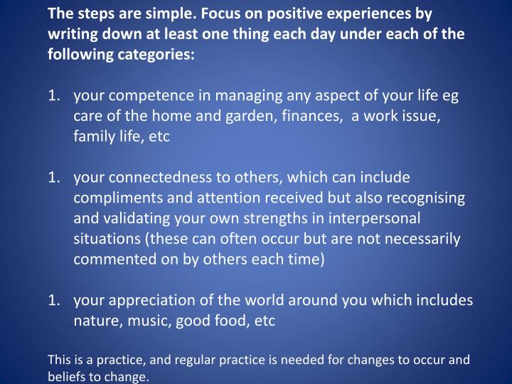 The steps are simple. Focus on positive experiences by writing down at least one thing each day under each of the following categories: