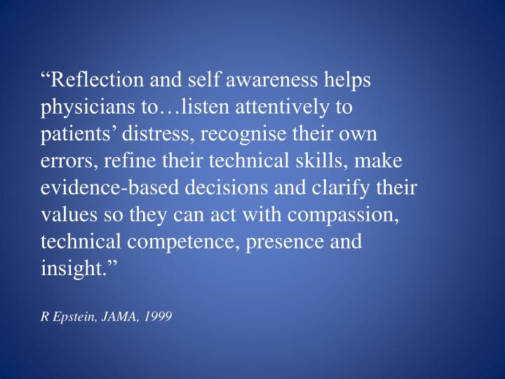 """""""Reflection and self awareness helps physicians to…listen attentively to patients' distress, recognise their own errors, refine their technical skills, make evidence-based decisions and clarify their values so they can act with compassion, technical competence, presence and insight."""""""