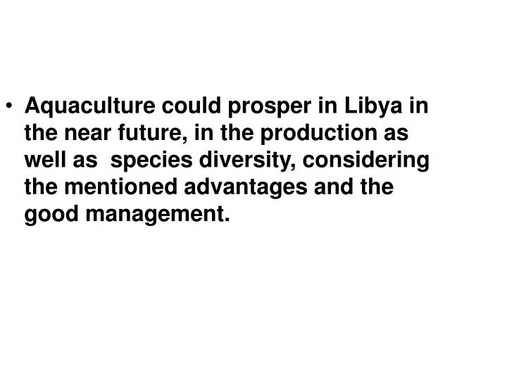 Aquaculture could prosper in Libya in the near future, in the production as well as  species diversity, considering the mentioned advantages and the  good management.
