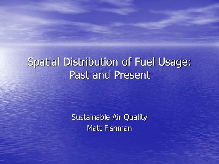 spatial distribution of fuel usage past and present
