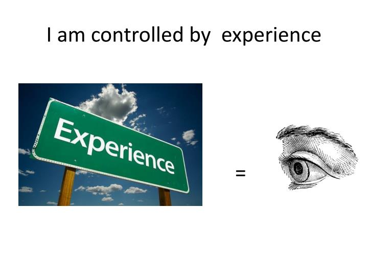 I am controlled by  experience