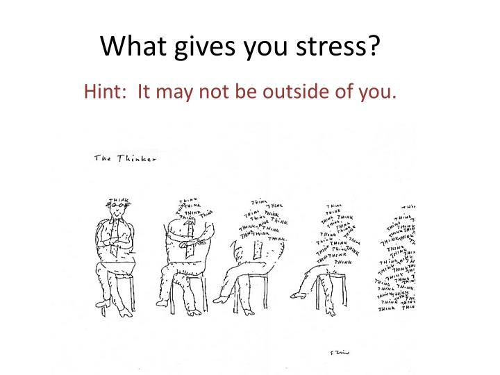 What gives you stress?