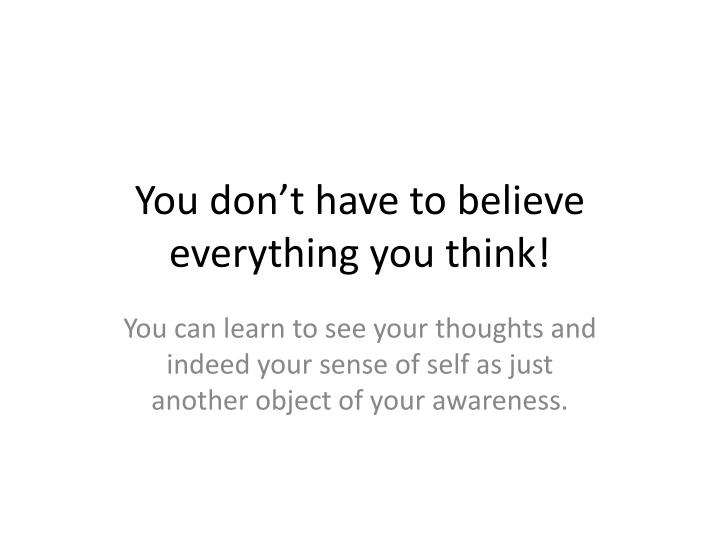 You don't have to believe everything you think!