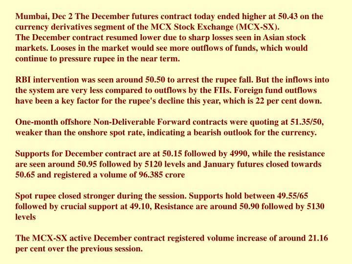 Mumbai, Dec 2 The December futures contract today ended higher at 50.43 on the currency derivatives segment of the MCX Stock Exchange (MCX-SX).