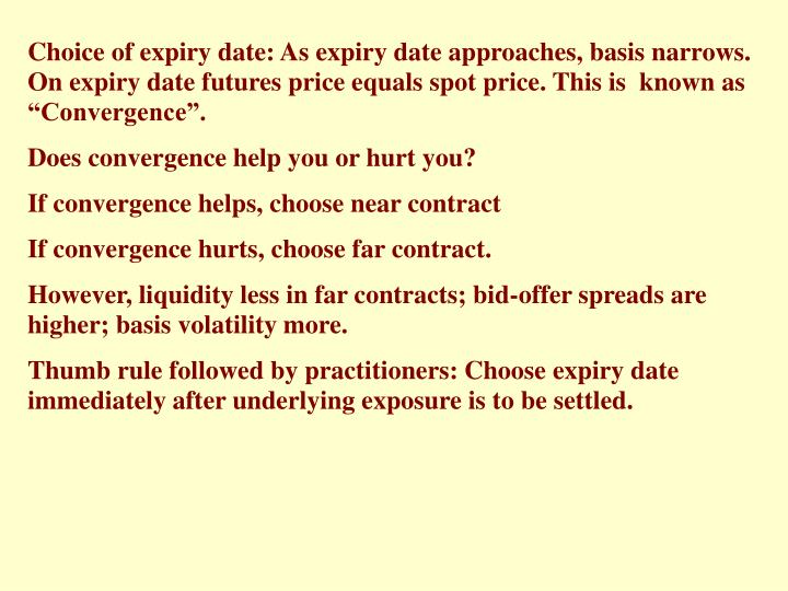 """Choice of expiry date: As expiry date approaches, basis narrows. On expiry date futures price equals spot price. This is  known as """"Convergence""""."""